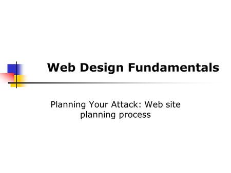 Web Design Fundamentals Planning Your Attack: Web site planning process.