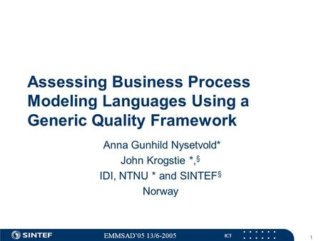 ICT EMMSAD'05 13/6-2005 1 Assessing Business Process Modeling Languages Using a Generic Quality Framework Anna Gunhild Nysetvold* John Krogstie *, § IDI,
