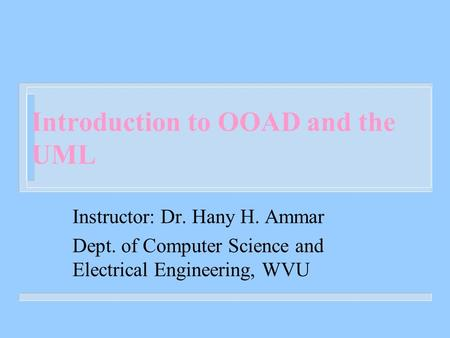 Introduction to OOAD and the UML Instructor: Dr. Hany H. Ammar Dept. of Computer Science and Electrical Engineering, WVU.
