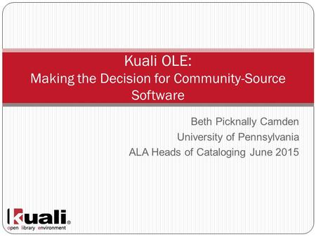 Beth Picknally Camden University of Pennsylvania ALA Heads of Cataloging June 2015 Kuali OLE: Making the Decision for Community-Source Software.