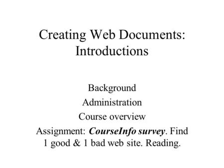 Creating Web Documents: Introductions Background Administration Course overview Assignment: CourseInfo survey. Find 1 good & 1 bad web site. Reading.