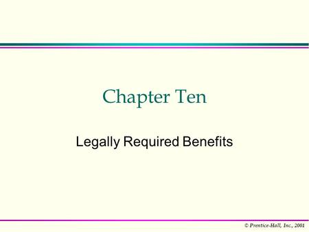 © Prentice-Hall, Inc., 2001 Chapter Ten Legally Required Benefits.