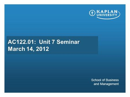 AC122.01: Unit 7 Seminar March 14, 2012 School of Business and Management.