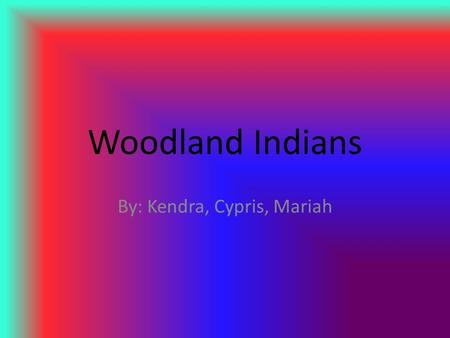 Woodland Indians By: Kendra, Cypris, Mariah. Locations and Tribes The earliest Woodland tribes were Adana,and Hopewell Inhabited areas of Ohio, Virginia,