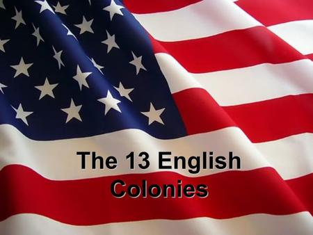 The 13 English Colonies. English settlers founded 13 colonies on the eastern coast of America Why? –New homes –Religious freedom –Chance to earn a living.