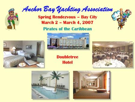 Anchor Bay Yachting Association Spring Rendezvous – Bay City March 2 – March 4, 2007 Pirates of the Caribbean Doubletree Hotel.