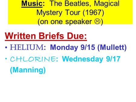 Music: The Beatles, Magical Mystery Tour (1967) (on one speaker  ) Written Briefs Due: HELIUM : Monday 9/15 (Mullett) CHLORINE : Wednesday 9/17 (Manning)