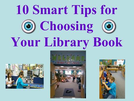 10 Smart Tips for Choosing Your Library Book. 1. Think of a subject or what you want your book to be about. Animals Sports Cars History Planets Famous.