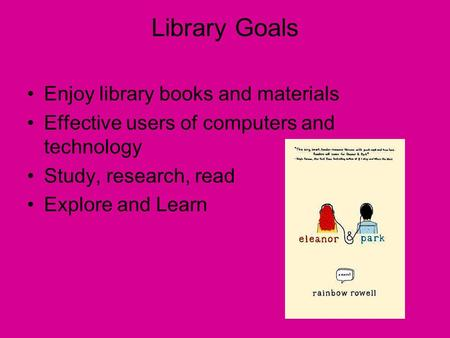 Library Goals Enjoy library books and materials Effective users of computers and technology Study, research, read Explore and Learn.