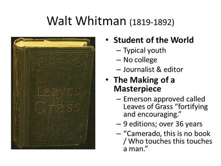 Walt Whitman (1819-1892) Student of the World – Typical youth – No college – Journalist & editor The Making of a Masterpiece – Emerson approved called.