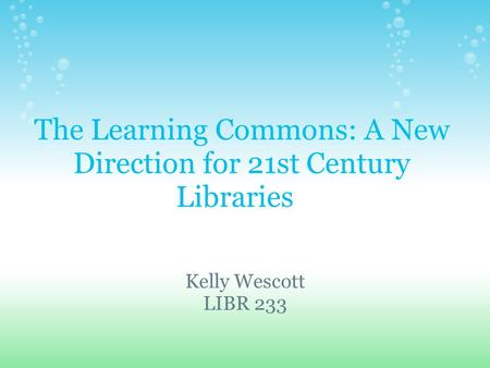 The Learning Commons: A New Direction for 21st Century Libraries Kelly Wescott LIBR 233.