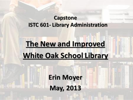 Capstone ISTC 601- Library Administration The New and Improved White Oak School Library Erin Moyer May, 2013.