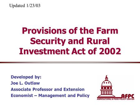Provisions of the Farm Security and Rural Investment Act of 2002 Developed by: Joe L. Outlaw Associate Professor and Extension Economist – Management and.