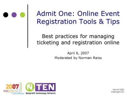 April 4-6 2007 Washington DC Admit One: Online Event Registration Tools & Tips Best practices for managing ticketing and registration online April 6, 2007.