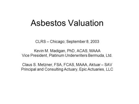Asbestos Valuation CLRS – Chicago; September 8, 2003 Kevin M. Madigan, PhD, ACAS, MAAA Vice President, Platinum Underwriters Bermuda, Ltd. Claus S. Metzner,