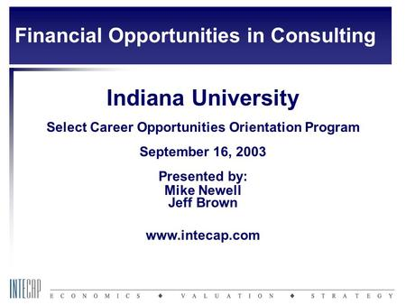 Indiana University Select Career Opportunities Orientation Program September 16, 2003 Presented by: Mike Newell Jeff Brown www.intecap.com Financial Opportunities.