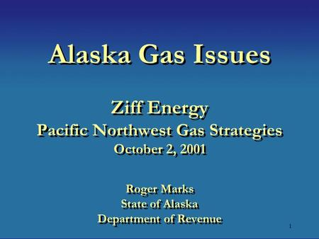 1 Alaska Gas Issues Ziff Energy Pacific Northwest Gas Strategies October 2, 2001 Roger Marks State of Alaska Department of Revenue.