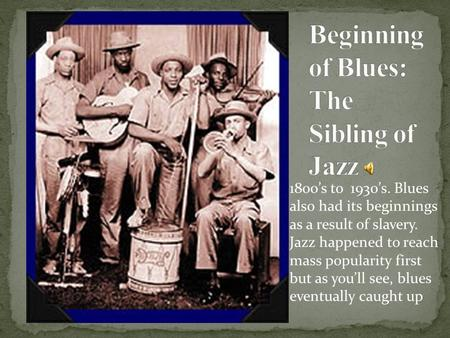 1800's to 1930's. Blues also had its beginnings as a result of slavery. Jazz happened to reach mass popularity first but as you'll see, blues eventually.