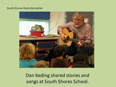 South Shores Hosts Storyteller Dan Keding shared stories and songs at South Shores School.