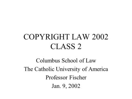 COPYRIGHT LAW 2002 CLASS 2 Columbus School of Law The Catholic University of America Professor Fischer Jan. 9, 2002.