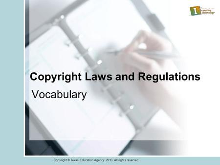 Copyright Laws and Regulations Vocabulary Copyright © Texas Education Agency, 2013. All rights reserved.