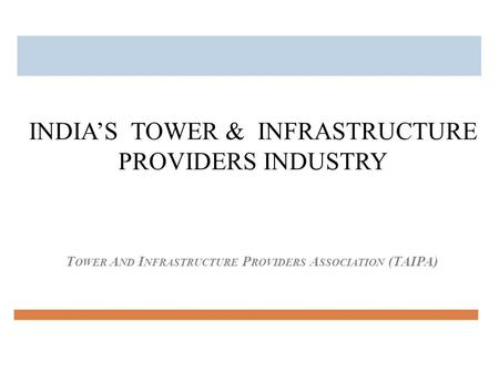 T OWER A ND I NFRASTRUCTURE P ROVIDERS A SSOCIATION (TAIPA) INDIA'S TOWER & INFRASTRUCTURE PROVIDERS INDUSTRY.
