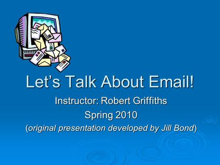 Let's Talk About Email! Instructor: Robert Griffiths Spring 2010 (original presentation developed by Jill Bond)