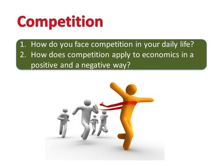 1.How do you face competition in your daily life? 2.How does competition apply to economics in a positive and a negative way? 1.How do you face competition.