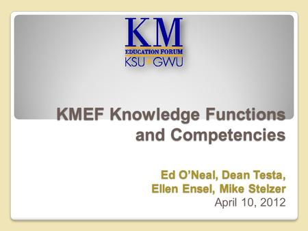 KMEF Knowledge Functions and Competencies Ed O'Neal, Dean Testa, Ellen Ensel, Mike Stelzer KMEF Knowledge Functions and Competencies Ed O'Neal, Dean Testa,