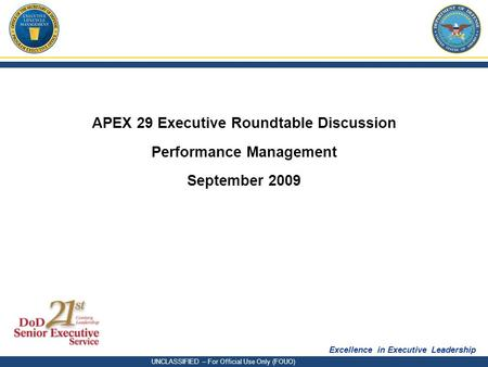 Excellence in Executive Leadership UNCLASSIFIED – For Official Use Only (FOUO) APEX 29 Executive Roundtable Discussion Performance Management September.