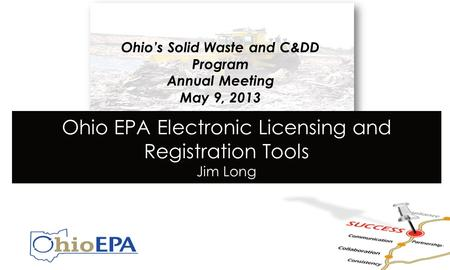 CLR Preview Ohio's Solid Waste and C&DD Program Annual Meeting May 9, 2013 Ohio EPA Electronic Licensing and Registration Tools Jim Long.