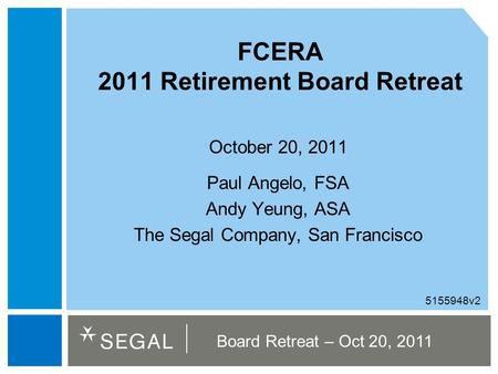 Board Retreat – Oct 20, 2011 FCERA 2011 Retirement Board Retreat October 20, 2011 Paul Angelo, FSA Andy Yeung, ASA The Segal Company, San Francisco 5155948v2.