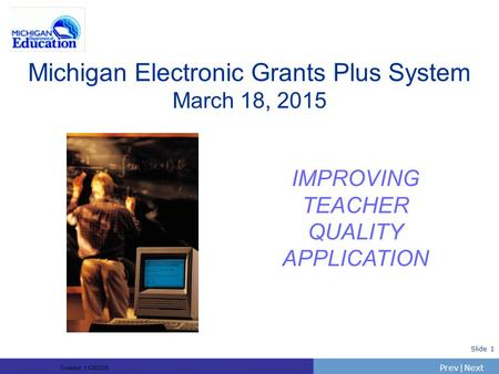 PrevNext | Slide 1 Michigan Electronic Grants Plus System March 18, 2015 IMPROVING TEACHER QUALITY APPLICATION Created: 11282005.