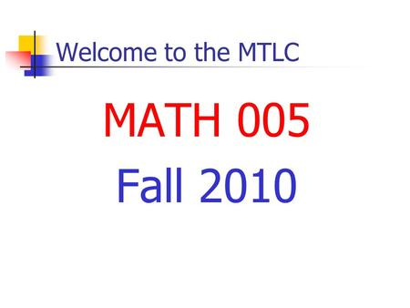 Welcome to the MTLC MATH 005 Fall 2010. Welcome to the MTLC Instructors John Boxmeyer Pat Moore.