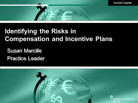 1 Quality in Everything We Do e Identifying the Risks in Compensation and Incentive Plans Human Capital Quality in Everything We Do e Susan Marcille Practice.