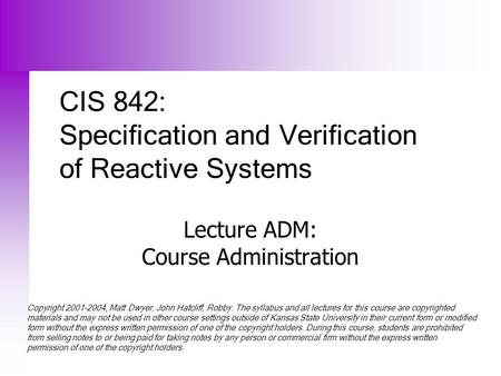 CIS 842: Specification and Verification of Reactive Systems Lecture ADM: Course Administration Copyright 2001-2004, Matt Dwyer, John Hatcliff, Robby. The.