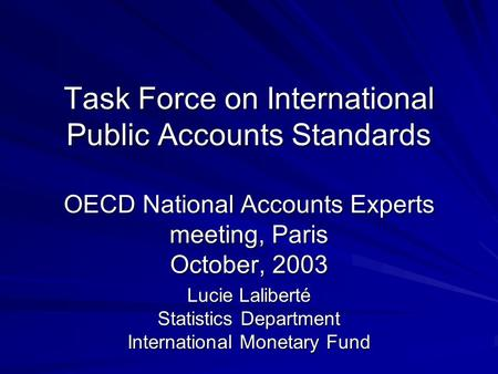 Task Force on International Public Accounts Standards OECD National Accounts Experts meeting, Paris October, 2003 Task Force on International Public Accounts.