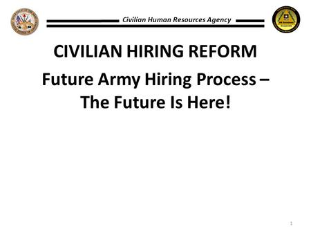 CIVILIAN HIRING REFORM Future Army Hiring Process – The Future Is Here! Civilian Human Resources Agency 1.