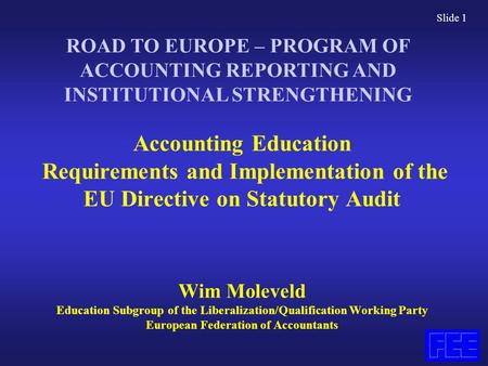 Slide 1 Accounting Education Requirements and Implementation of the EU Directive on Statutory Audit Wim Moleveld Education Subgroup of the Liberalization/Qualification.
