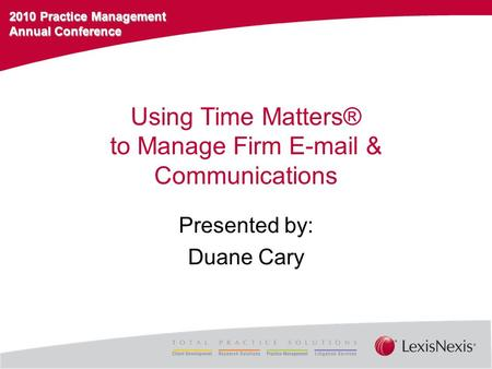 2010 Practice Management Annual Conference Using Time Matters® to Manage Firm E-mail & Communications Presented by: Duane Cary.