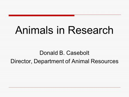 Animals in Research Donald B. Casebolt Director, Department of Animal Resources.