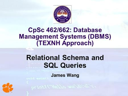 CpSc 462/662: Database Management Systems (DBMS) (TEXNH Approach) Relational Schema and SQL Queries James Wang.
