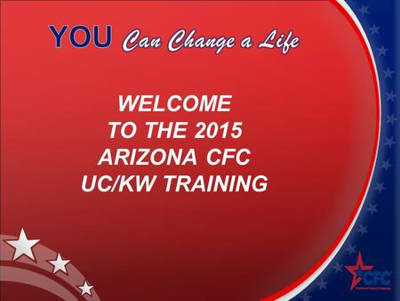 WELCOME TO THE 2015 ARIZONA CFC UC/KW TRAINING. CFC TRAINING AGENDA Introduction The Combined Federal Campaign 2014 Arizona CFC Results Training Guide.