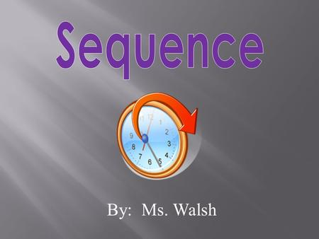 By: Ms. Walsh. Sequence is the order in which events happen. You could describe the sequence of a story by telling what happens at the beginning, the.