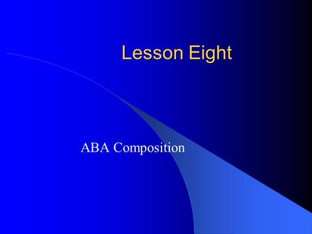 Lesson Eight ABA Composition. Music in Different Forms  In Lesson four you looked at a piece by Beethoven which was written using the form aa'ba'. Music.