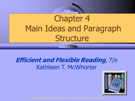 © 2005 Pearson Education, Inc. publishing as Longman Publishers Chapter 4 Main Ideas and Paragraph Structure Efficient and Flexible Reading, 7/e Kathleen.