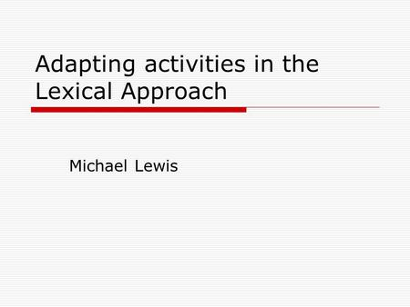 Adapting activities in the Lexical Approach Michael Lewis.