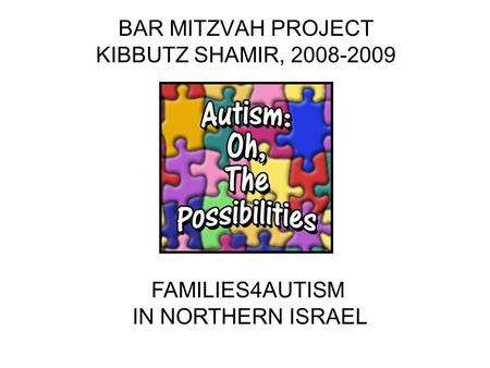BAR MITZVAH PROJECT KIBBUTZ SHAMIR, 2008-2009 FAMILIES4AUTISM IN NORTHERN ISRAEL.