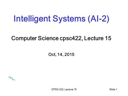 CPSC 422, Lecture 15Slide 1 Intelligent Systems (AI-2) Computer Science cpsc422, Lecture 15 Oct, 14, 2015.