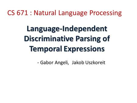 Language-Independent Discriminative Parsing of Temporal Expressions CS 671 : Natural Language Processing - Gabor Angeli, Jakob Uszkoreit.